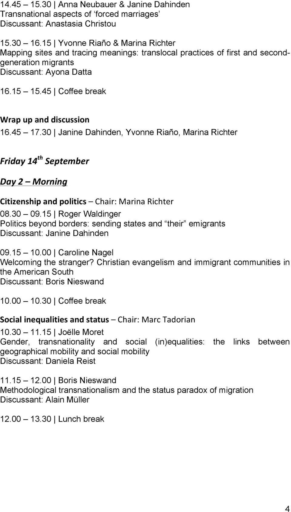 45 Coffee break Wrap up and discussion 16.45 17.30 Janine Dahinden, Yvonne Riaño, Marina Richter Friday 14 th September Day 2 Morning Citizenship and politics Chair: Marina Richter 08.30 09.