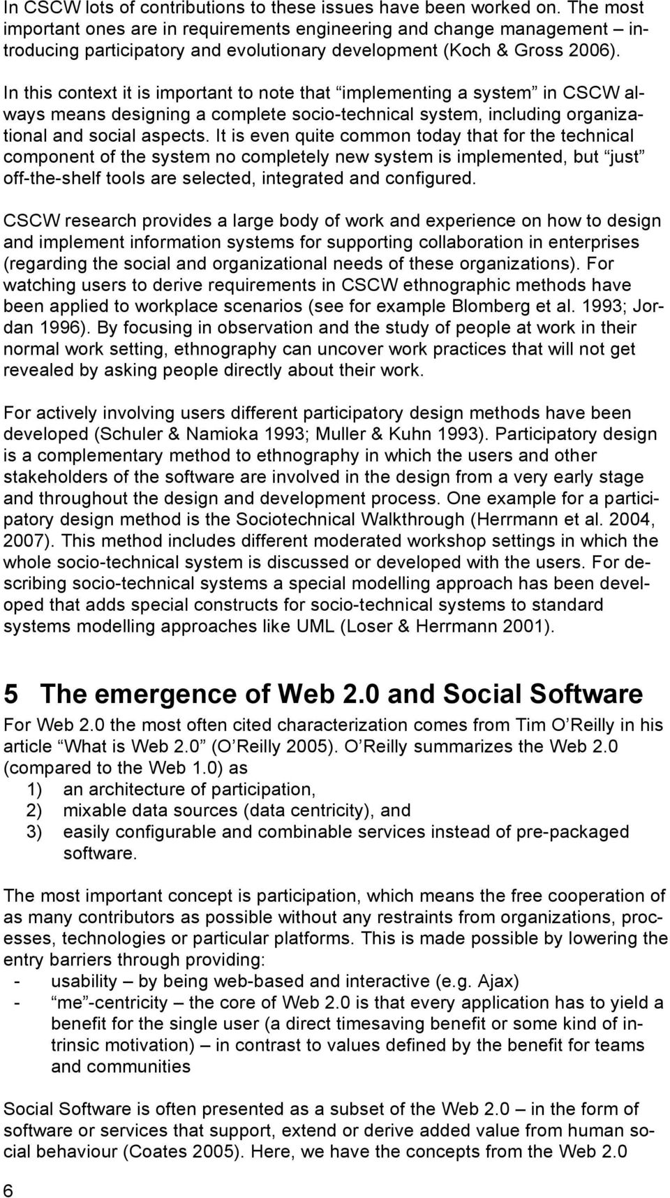 In this context it is important to note that implementing a system in CSCW always means designing a complete socio-technical system, including organizational and social aspects.