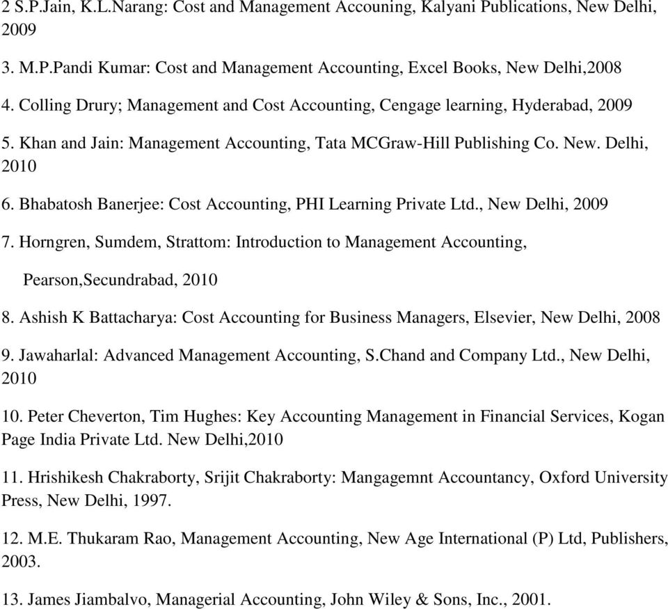 Bhabatosh Banerjee: Cost Accounting, PHI Learning Private Ltd., New Delhi, 2009 7. Horngren, Sumdem, Strattom: Introduction to Management Accounting, Pearson,Secundrabad, 2010 8.