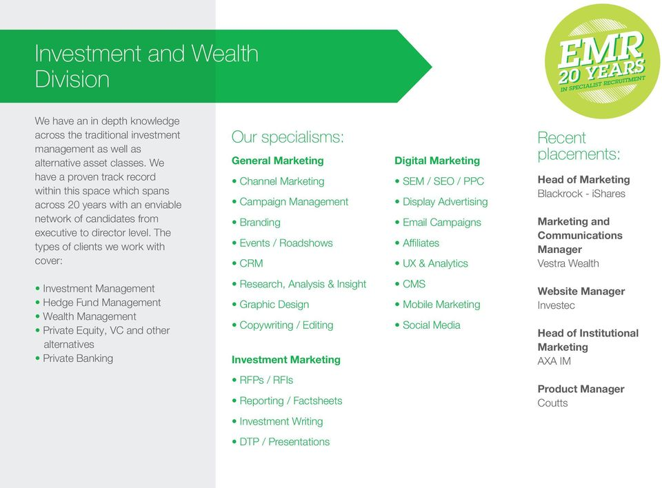 The types of clients we work with cover: Investment Management Hedge Fund Management Wealth Management Private Equity, VC and other alternatives Private Banking Our specialisms: General Marketing