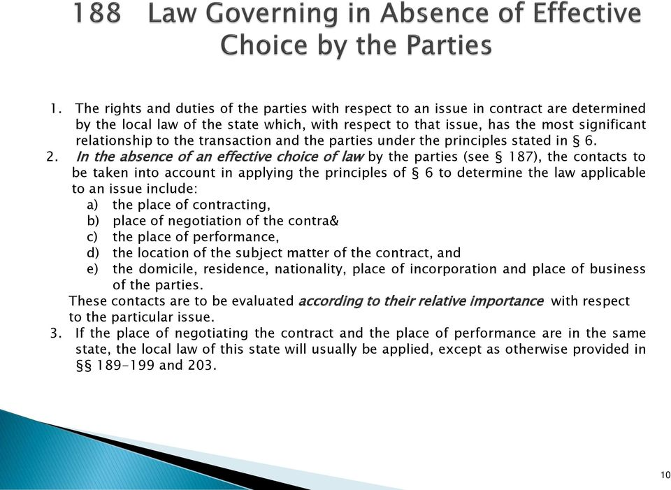 In the absence of an effective choice of law by the parties (see 187), the contacts to be taken into account in applying the principles of 6 to determine the law applicable to an issue include: a)