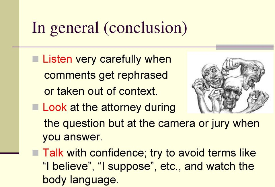 Look at the attorney during the question but at the camera or jury when