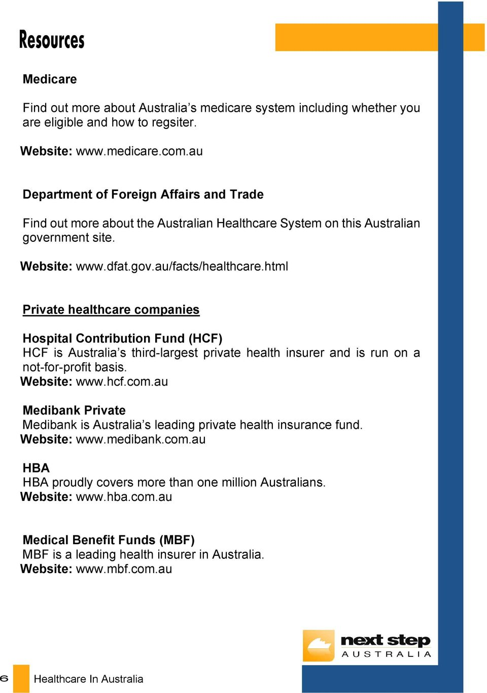 html Private healthcare companies Hospital Contribution Fund (HCF) HCF is Australia s third-largest private health insurer and is run on a not-for-profit basis. Website: www.hcf.com.au Medibank Private Medibank is Australia s leading private health insurance fund.