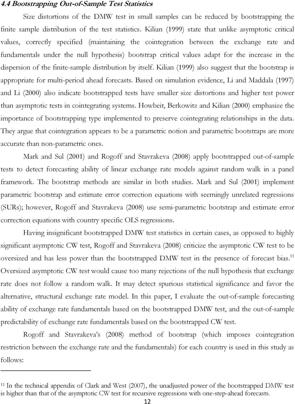 increase in he dispersion of he finie-sample disribuion by iself. Kilian (999) also sugges ha he boosrap is appropriae for muli-period ahead forecass.