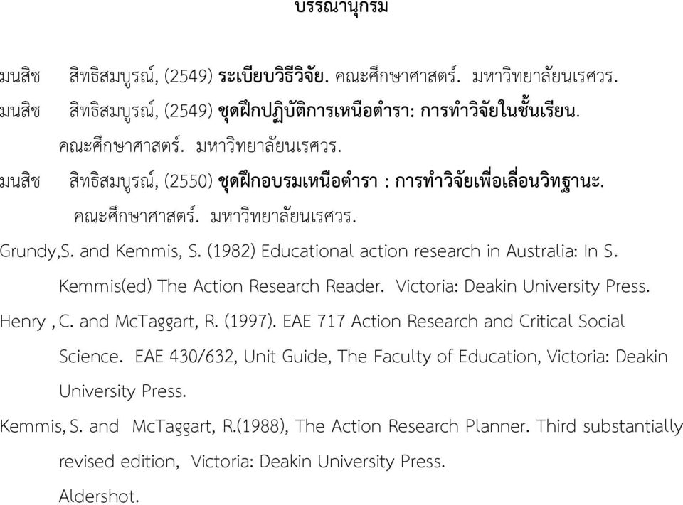 Henry, C. and McTaggart, R. (1997). EAE 717 Action Research and Critical Social Science. EAE 430/632, Unit Guide, The Faculty of Education, Victoria: Deakin University Press. Kemmis, S.