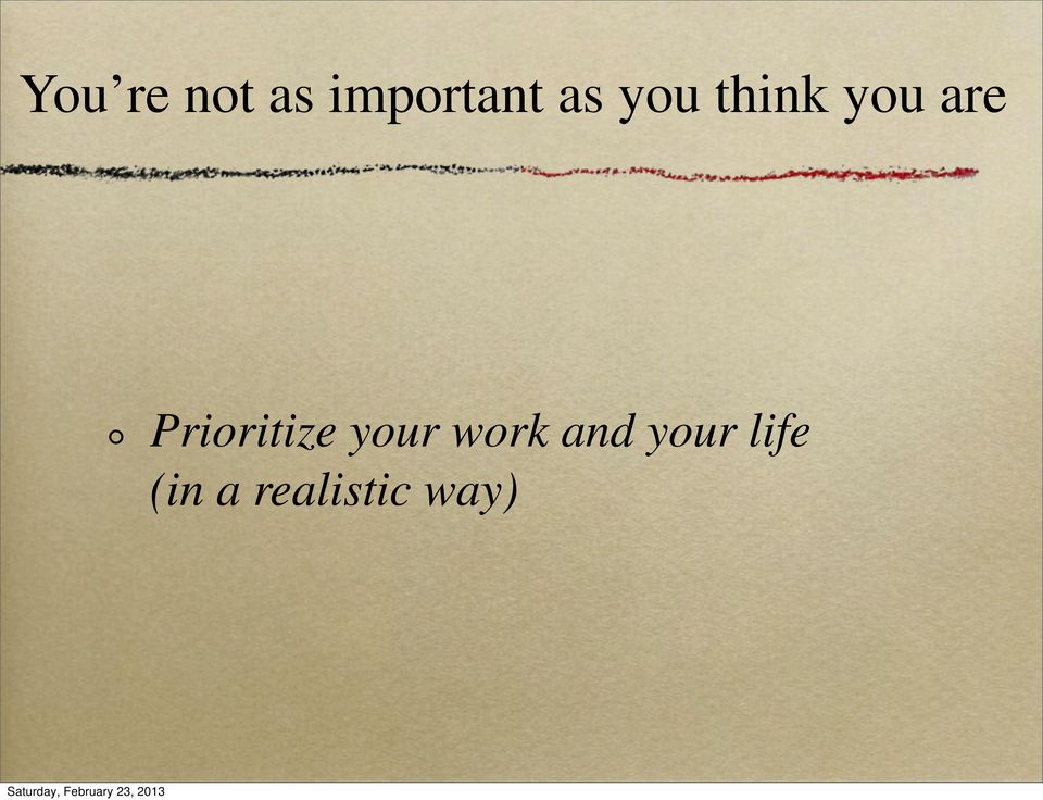 Prioritize your work and