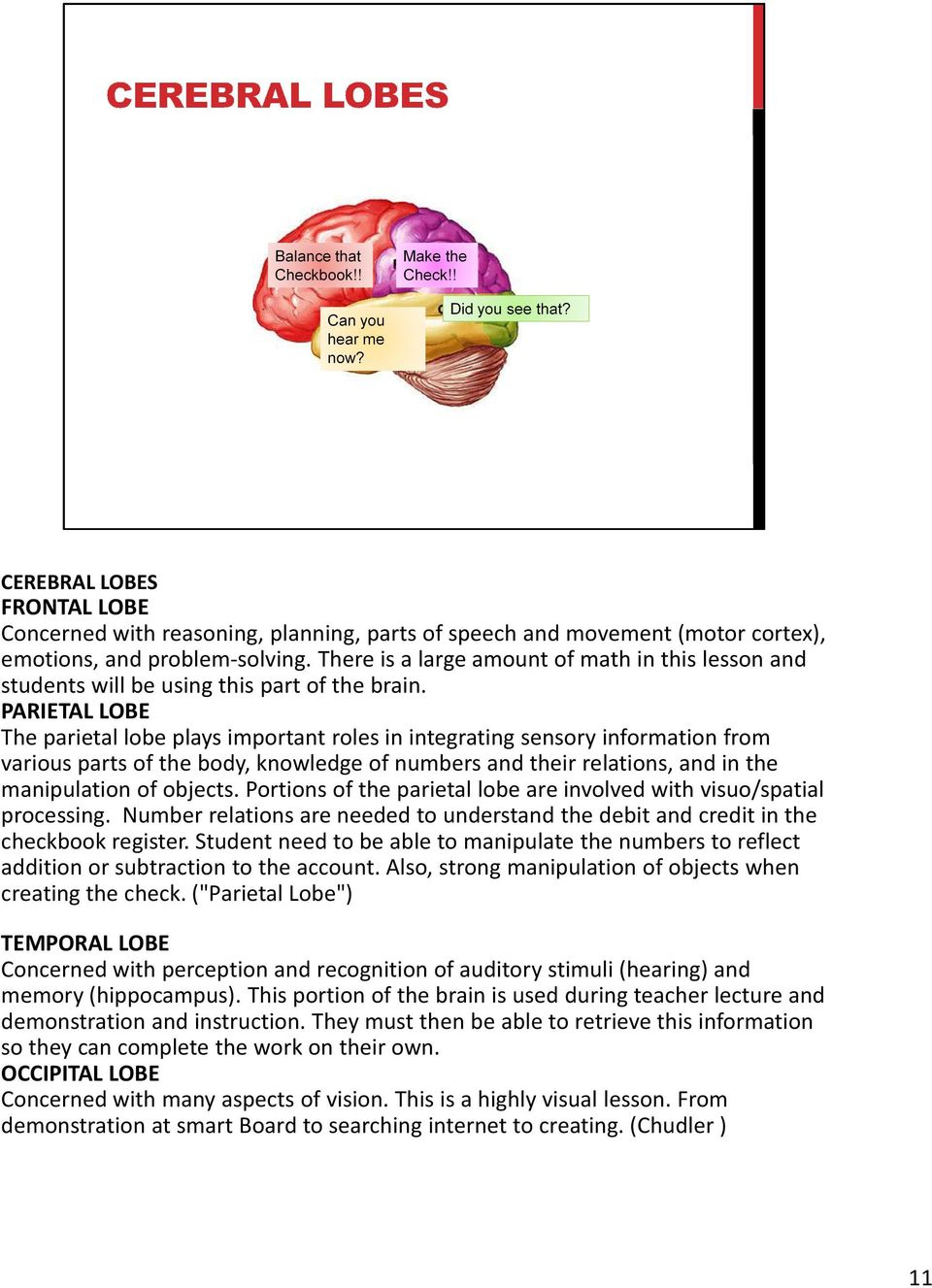 PARIETAL LOBE The parietal lobe plays important roles in integrating sensory information from various parts of the body, knowledge of numbers and their relations,and in the manipulation of objects.