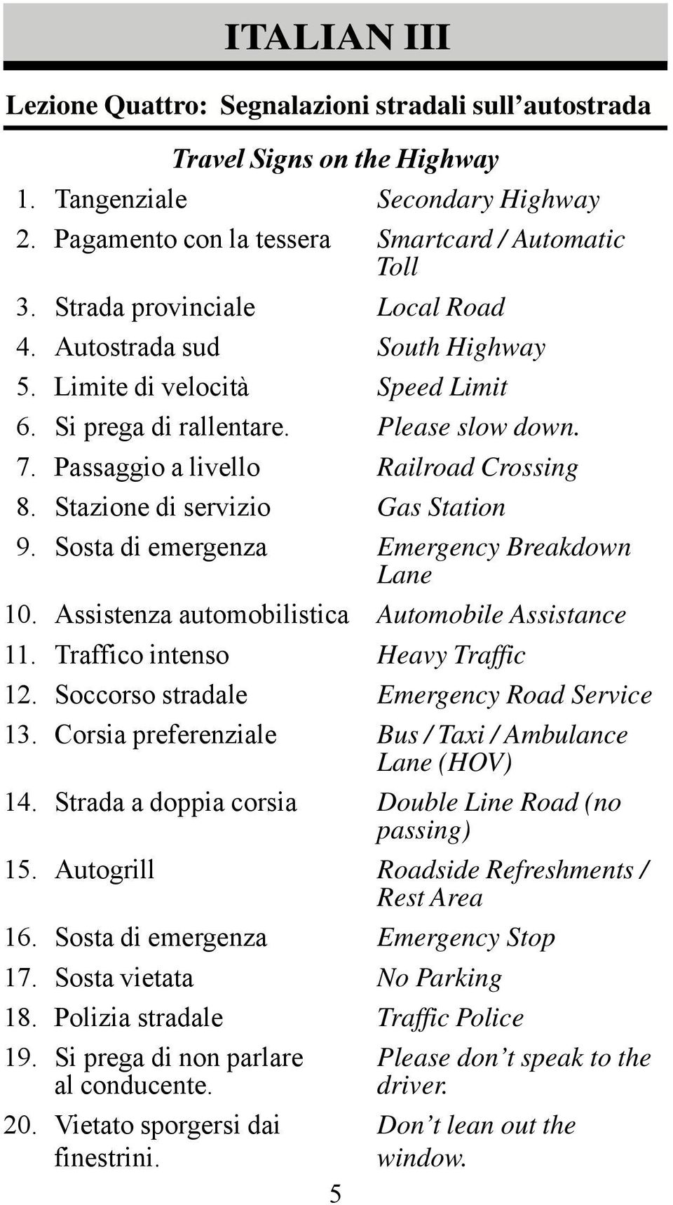 Stazione di servizio Gas Station 9. Sosta di emergenza Emergency Breakdown Lane 10. Assistenza automobilistica Automobile Assistance 11. Traffico intenso Heavy Traffic 12.