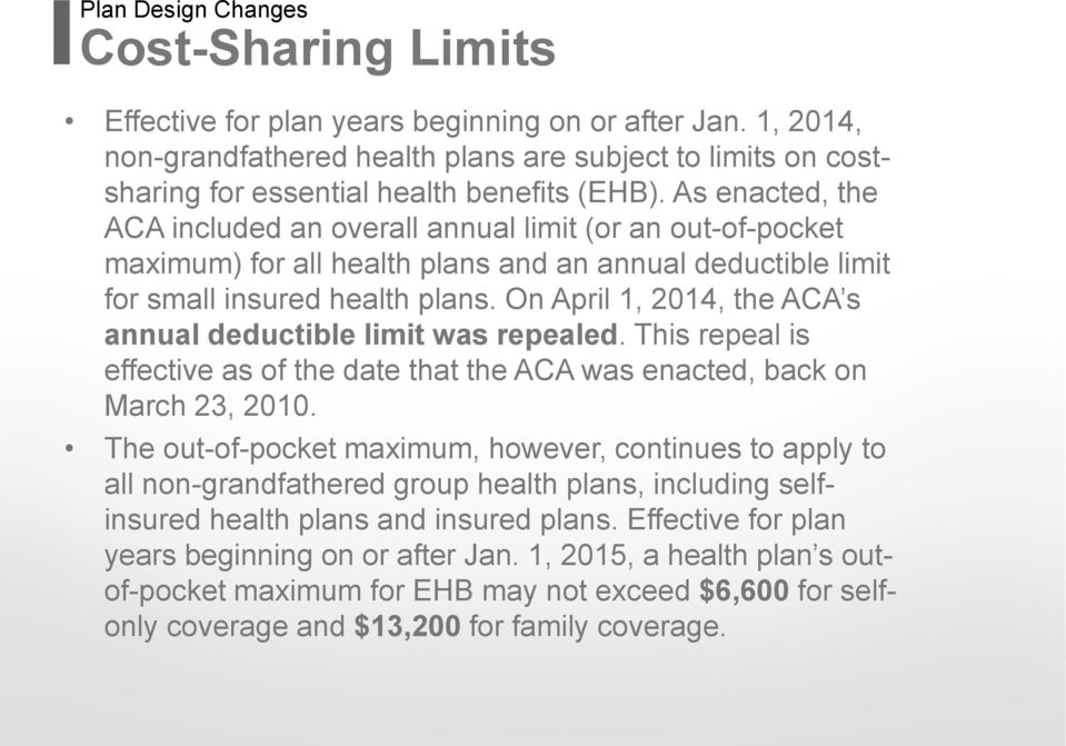 As enacted, the ACA included an overall annual limit (or an out-of-pocket maximum) for all health plans and an annual deductible limit for small insured health plans.
