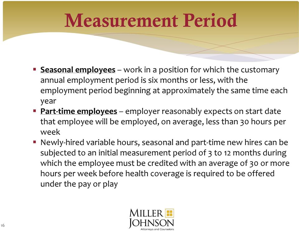 less than 30 hours per week Newly-hired variable hours, seasonal and part-time new hires can be subjected to an initial measurement period of 3 to 12 months