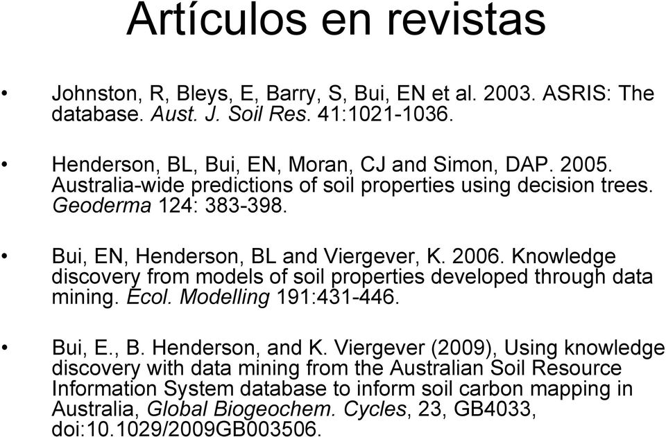 Bui, EN, Henderson, BL and Viergever, K. 2006. Knowledge discovery from models of soil properties developed through data mining. Ecol. Modelling 191:431-446. Bui, E., B. Henderson, and K.