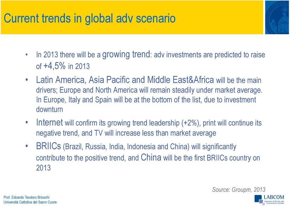 In Europe, Italy and Spain will be at the bottom of the list, due to investment downturn Internet will confirm its growing trend leadership (+2%), print will continue its