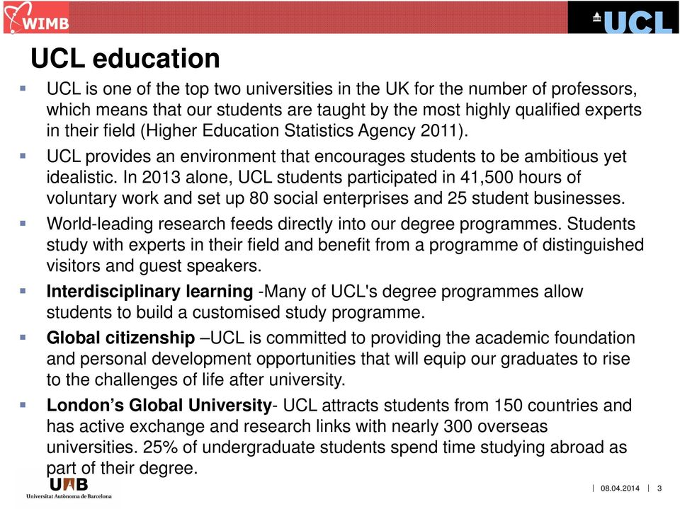 In 2013 alone, UCL students participated in 41,500 hours of voluntary work and set up 80 social enterprises and 25 student businesses. World-leading research feeds directly into our degree programmes.