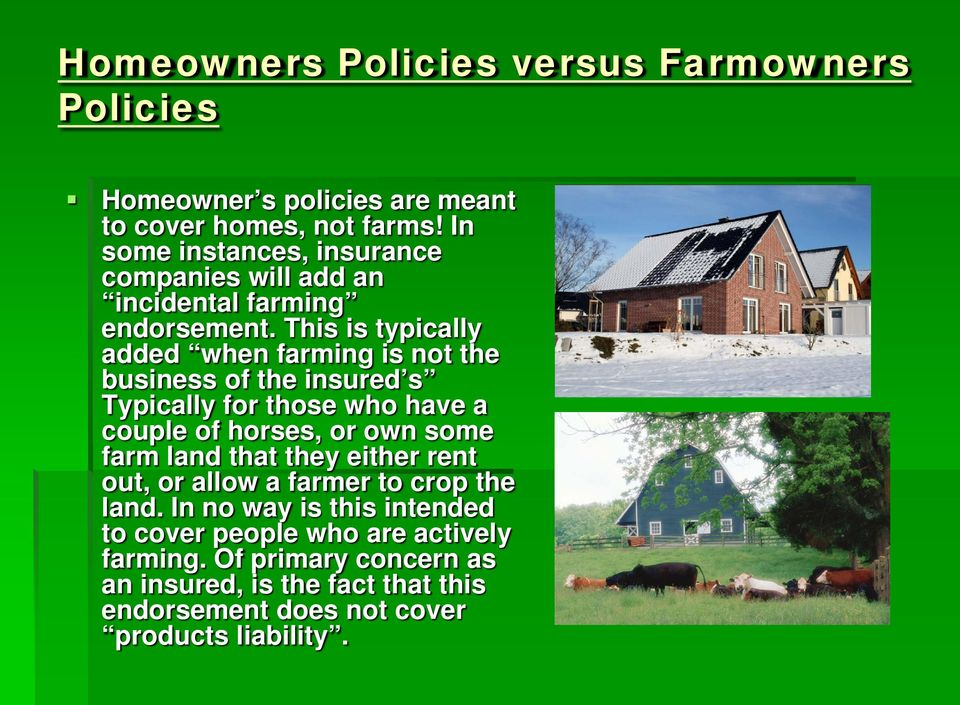 This is typically added when farming is not the business of the insured s Typically for those who have a couple of horses, or own some farm