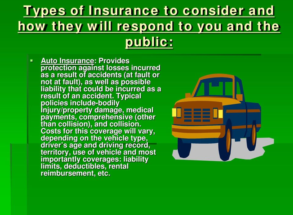 Typical policies include-bodily Injury/property damage, medical payments, comprehensive (other than collision), and collision.