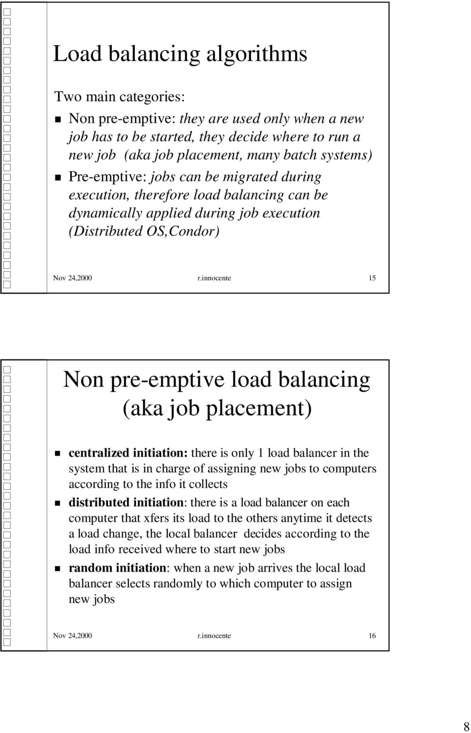 innocente 15 Non pre-emptive load balancing (aka job placement) centralized initiation: there is only 1 load balancer in the system that is in charge of assigning new jobs to computers according to