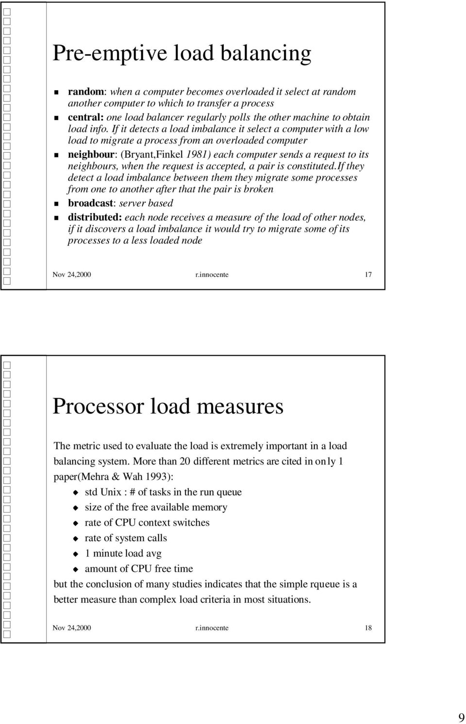 If it detects a load imbalance it select a computer with a low load to migrate a process from an overloaded computer neighbour: (Bryant,Finkel 1981) each computer sends a request to its neighbours,