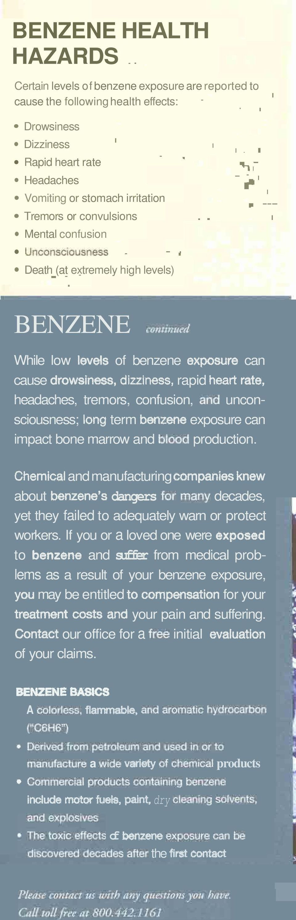 .. i' r BENZENE C O ~ ~ While low wds of benzene expowre can cause drowsiness, dinlness, rapid heart rate, headaches, tremors, confusion, and unconsciousness; long term benzene exposure can impact