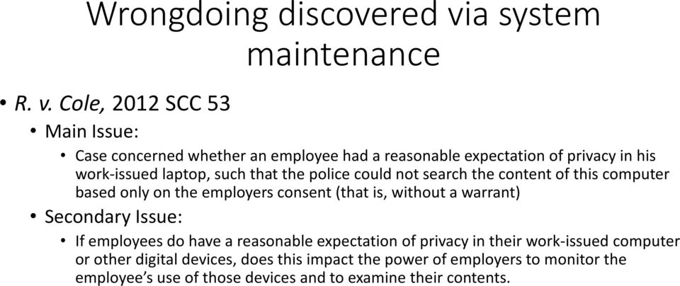 Cole, 2012 SCC 53 Main Issue: Case concerned whether an employee had a reasonable expectation of privacy in his work-issued laptop, such