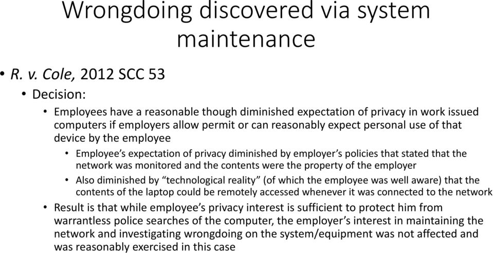 Cole, 2012 SCC 53 Decision: Employees have a reasonable though diminished expectation of privacy in work issued computers if employers allow permit or can reasonably expect personal use of that