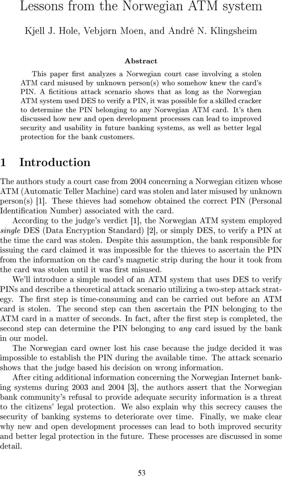 A ctitious attack scenario shows that as long as the Norwegian ATM system used DES to verify a PIN, it was possible for a skilled cracker to determine the PIN belonging to any Norwegian ATM card.