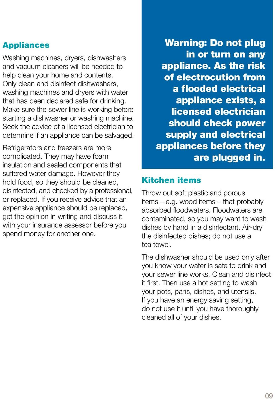 Make sure the sewer line is working before starting a dishwasher or washing machine. Seek the advice of a licensed electrician to determine if an appliance can be salvaged.