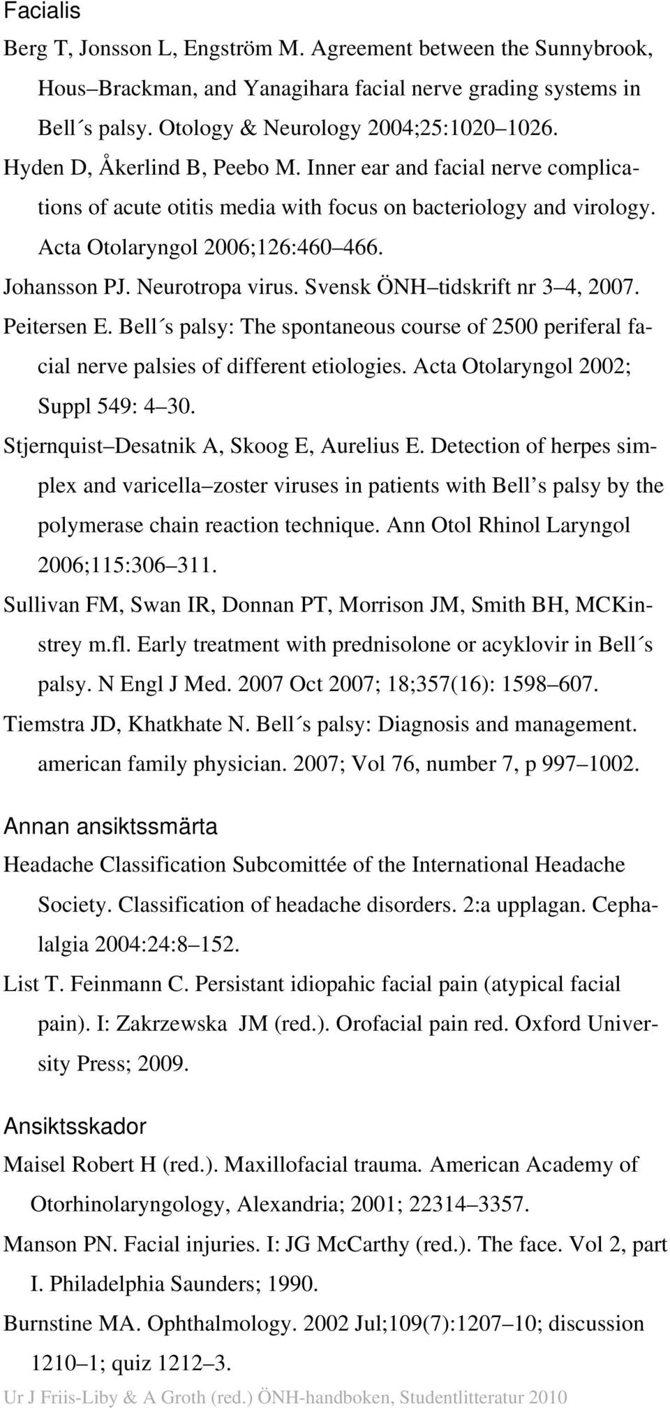 Svensk ÖNH tidskrift nr 3 4, 2007. Peitersen E. Bell s palsy: The spontaneous course of 2500 periferal facial nerve palsies of different etiologies. Acta Otolaryngol 2002; Suppl 549: 4 30.