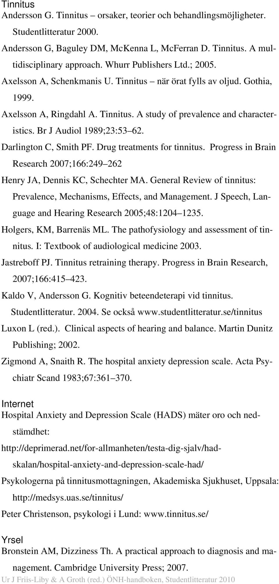 Br J Audiol 1989;23:53 62. Darlington C, Smith PF. Drug treatments for tinnitus. Progress in Brain Research 2007;166:249 262 Henry JA, Dennis KC, Schechter MA.