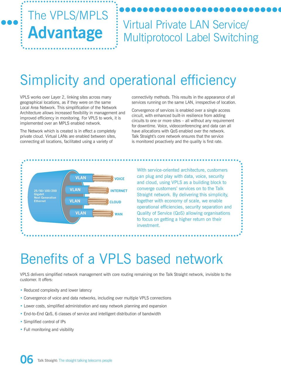 For VPLS to work, it is implemented over an MPLS enabled network. The Network which is created is in effect a completely private cloud.