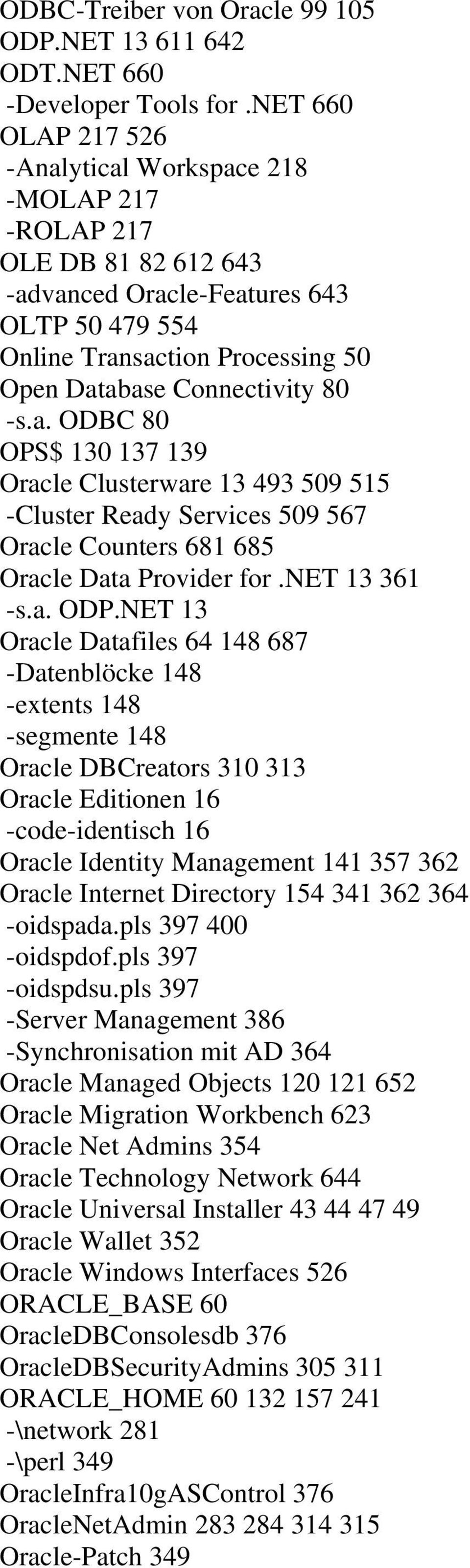 -s.a. ODBC 80 OPS$ 130 137 139 Oracle Clusterware 13 493 509 515 -Cluster Ready Services 509 567 Oracle Counters 681 685 Oracle Data Provider for.net 13 361 -s.a. ODP.