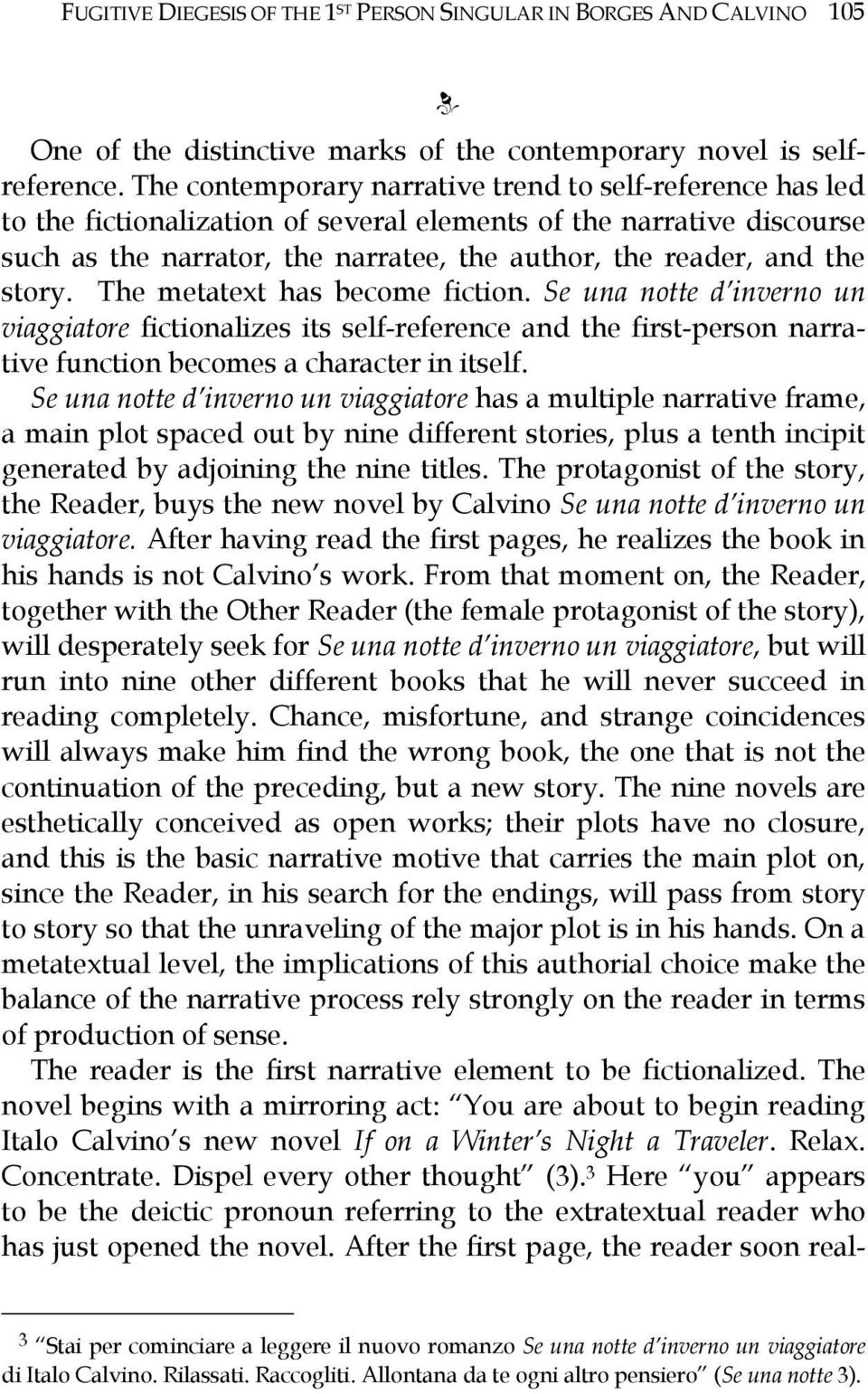 story. The metatext has become fiction. Se una notte d inverno un viaggiatore fictionalizes its self-reference and the first-person narrative function becomes a character in itself.