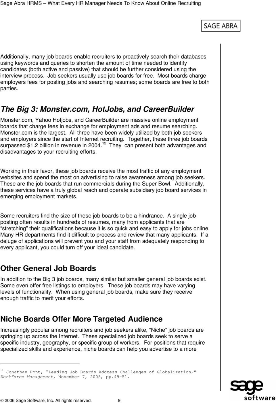 Most boards charge employers fees for posting jobs and searching resumes; some boards are free to both parties. The Big 3: Monster.com, HotJobs, and CareerBuilder Monster.