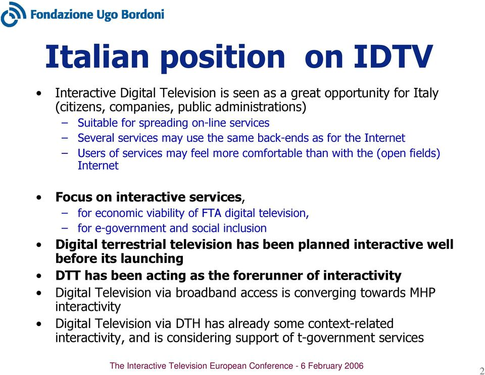 digital television, for e-government and social inclusion Digital terrestrial television has been planned interactive well before its launching DTT has been acting as the forerunner of interactivity