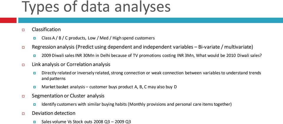 Link analysis or Correlation analysis Directly related or inversely related, strong connection or weak connection between variables to understand trends and patterns Market basket