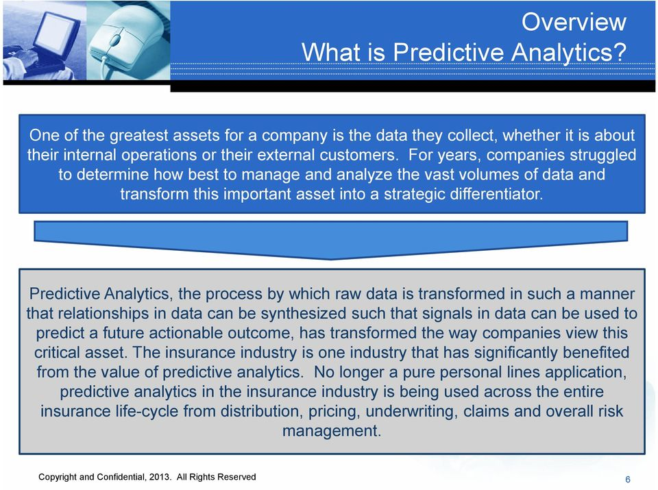 Predictive Analytics, the process by which raw data is transformed in such a manner that relationships in data can be synthesized such that signals in data can be used to predict a future actionable