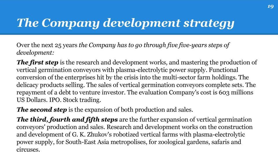The delicacy products selling. The sales of vertical germination conveyors complete sets. The repayment of a debt to venture investor. The evaluation Company's cost is 603 millions US Dollars. IPO.
