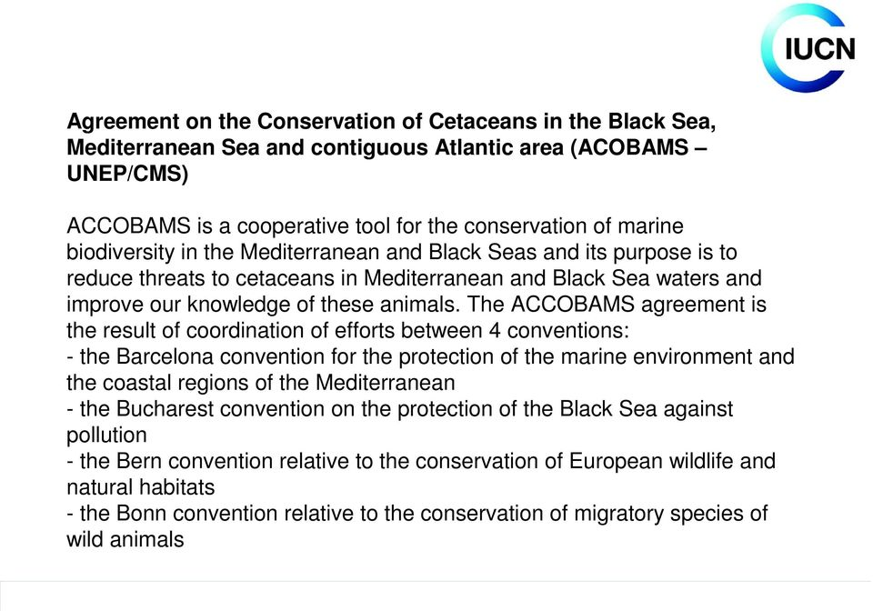 The ACCOBAMS agreement is the result of coordination of efforts between 4 conventions: - the Barcelona convention for the protection of the marine environment and the coastal regions of the
