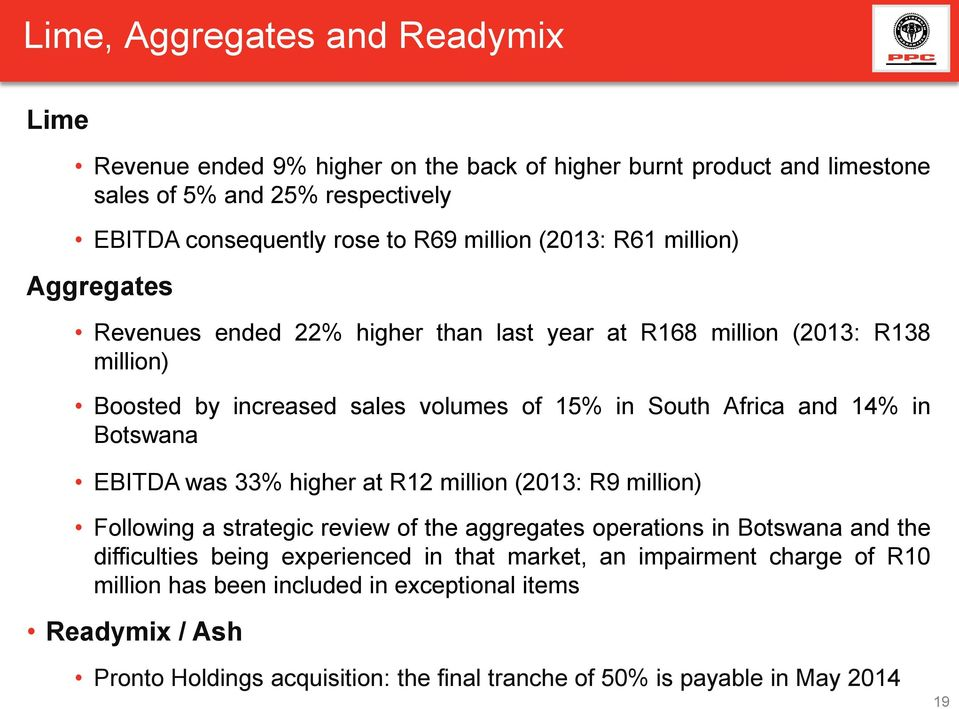 14% in Botswana EBITDA was 33% higher at R12 million (2013: R9 million) Following a strategic review of the aggregates operations in Botswana and the difficulties being