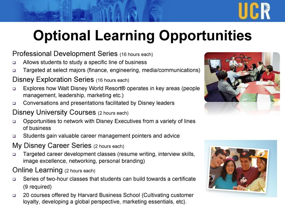 ) Conversations and presentations facilitated by Disney leaders Disney University Courses (2 hours each) Opportunities to network with Disney Executives from a variety of lines of business Students