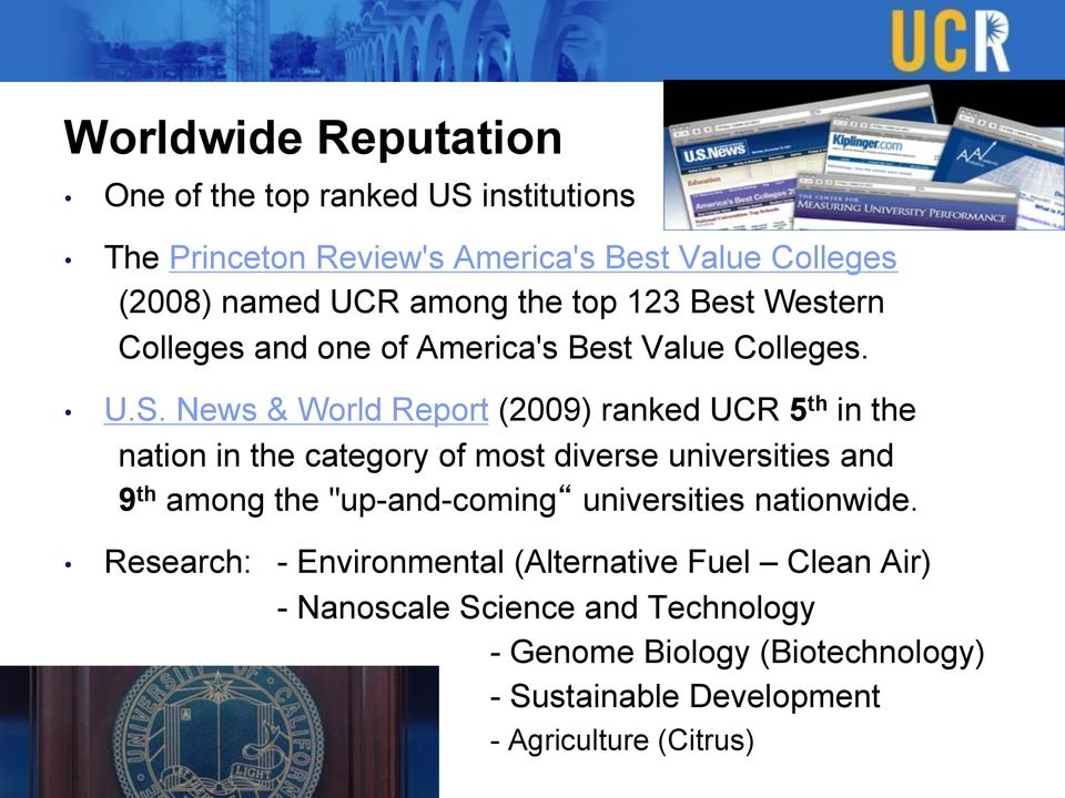 "News & World Report (2009) ranked UCR 5 th in the nation in the category of most diverse universities and 9 th among the ""up-and-coming"