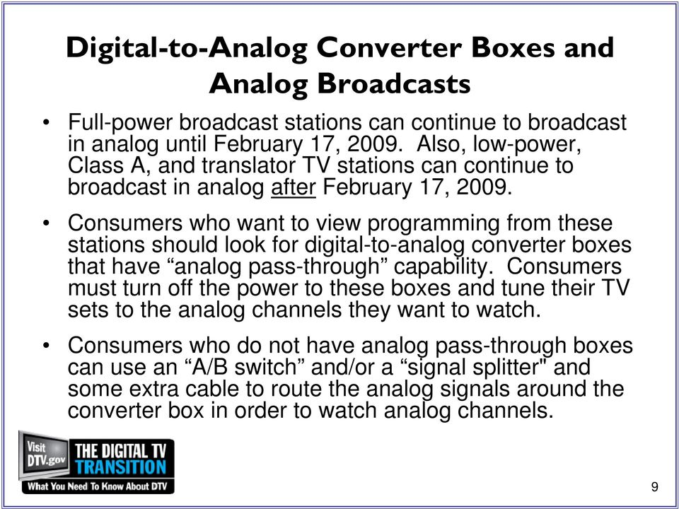 Consumers who want to view programming from these stations should look for digital-to-analog converter boxes that have analog pass-through capability.