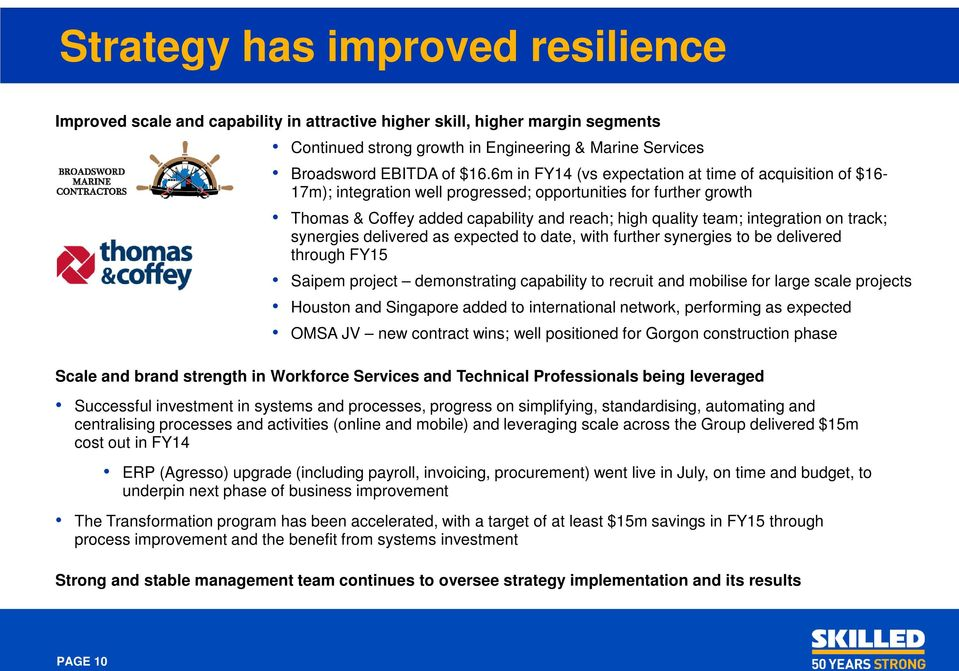 on track; synergies delivered as expected to date, with further synergies to be delivered through FY15 Saipem project demonstrating capability to recruit and mobilise for large scale projects Houston