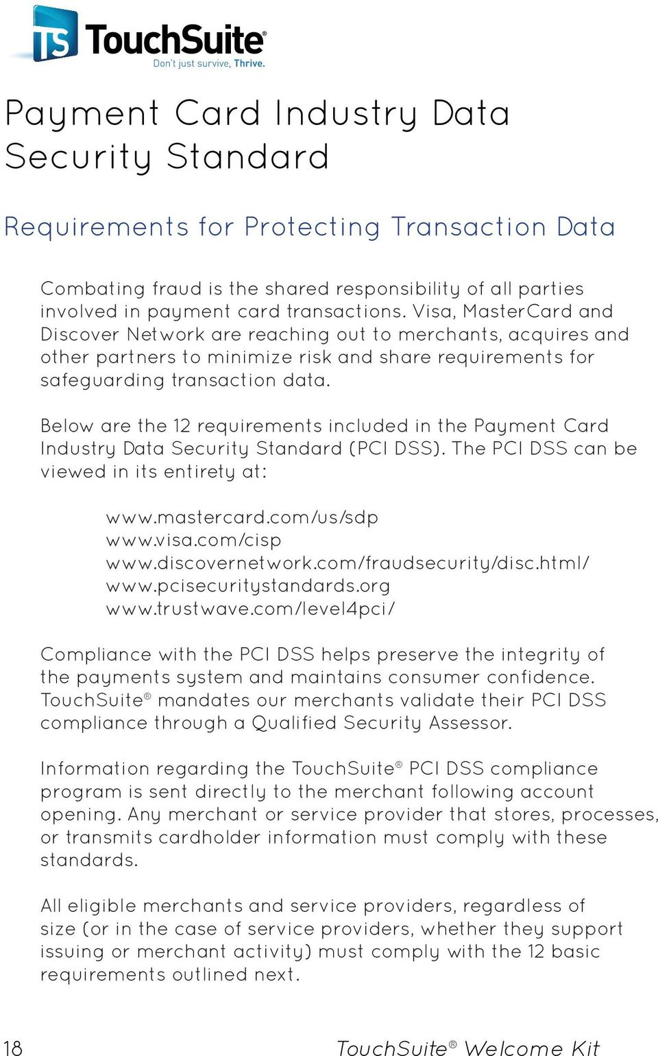 Below are the 12 requirements included in the Payment Card Industry Data Security Standard (PCI DSS). The PCI DSS can be viewed in its entirety at: www.mastercard.com/us/sdp www.visa.com/cisp www.