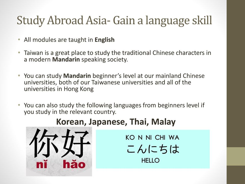 You can study Mandarin beginner s level at our mainland Chinese universities, both of our Taiwanese universities and