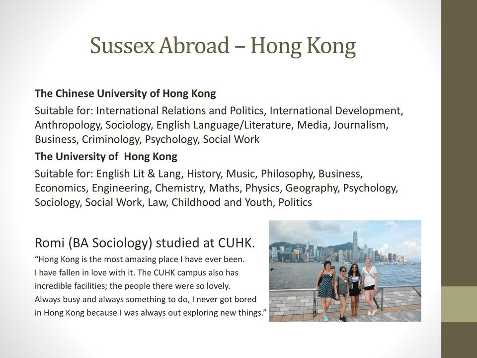 Maths, Physics, Geography, Psychology, Sociology, Social Work, Law, Childhood and Youth, Politics Romi (BA Sociology) studied at CUHK. Hong Kong is the most amazing place I have ever been.