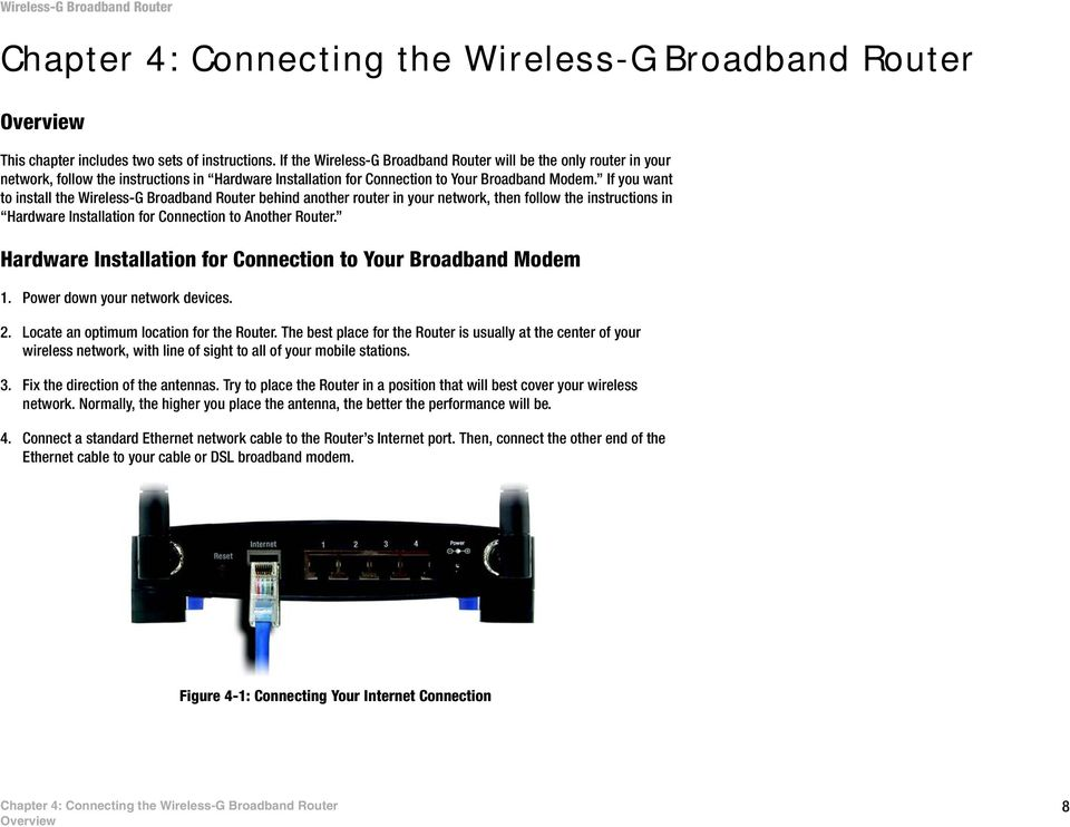 If you want to install the Wireless-G Broadband Router behind another router in your network, then follow the instructions in Hardware Installation for Connection to Another Router.