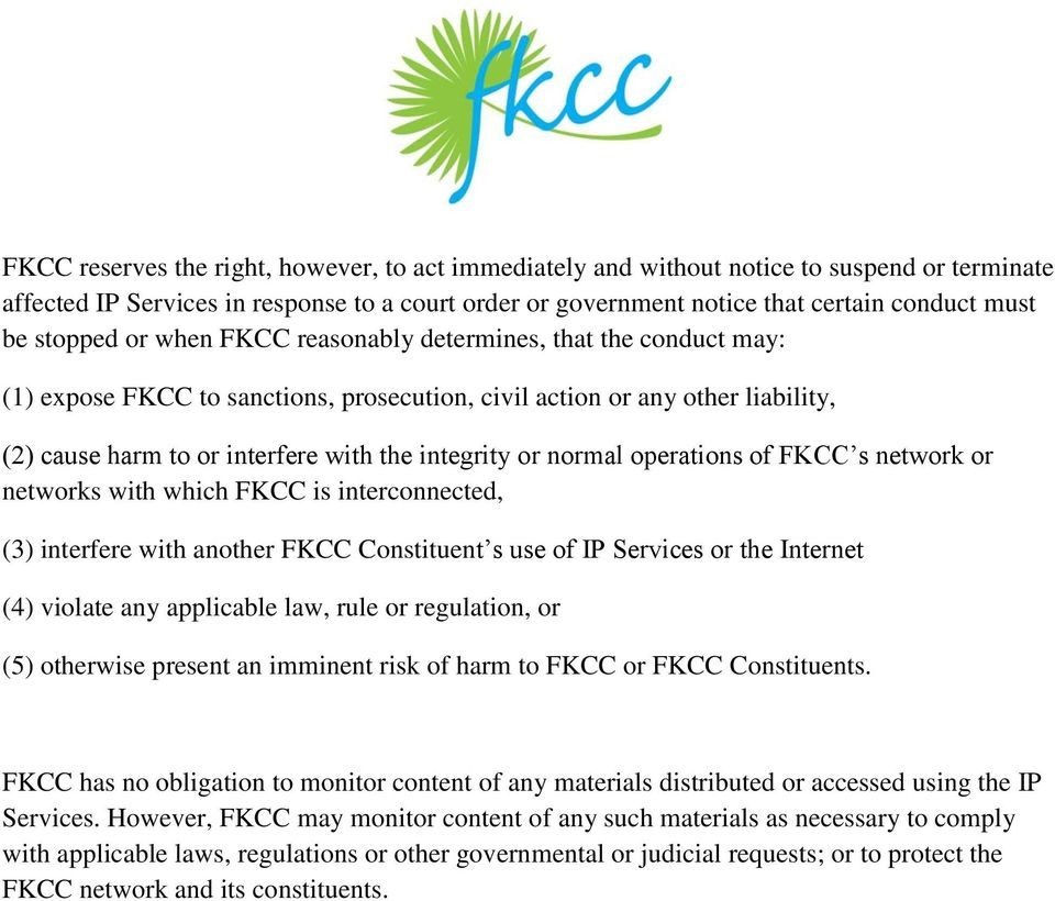 normal operations of FKCC s network or networks with which FKCC is interconnected, (3) interfere with another FKCC Constituent s use of IP Services or the Internet (4) violate any applicable law,