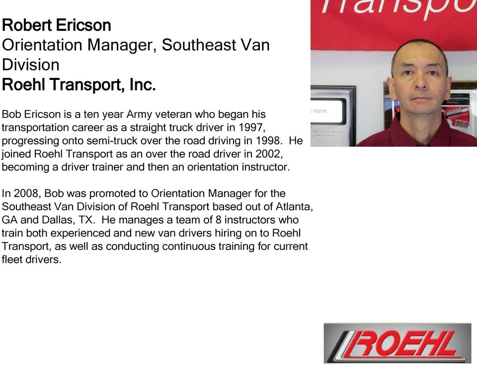 He joined Roehl Transport as an over the road driver in 2002, becoming a driver trainer and then an orientation instructor.
