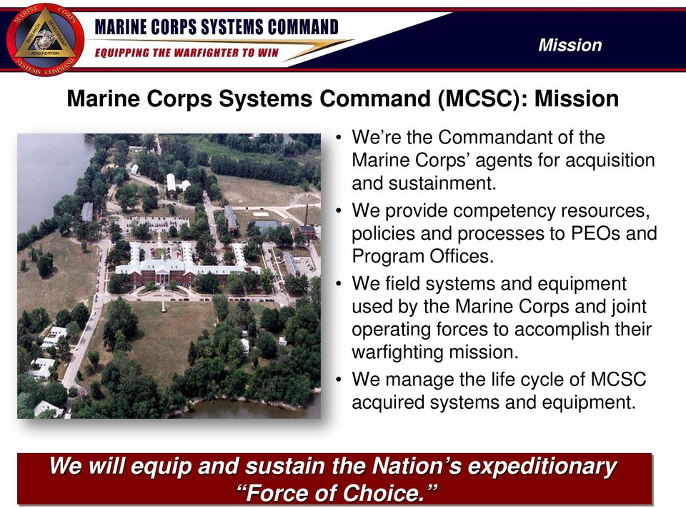 We field systems and equipment used by the Marine Corps and joint operating forces to accomplish their warfighting