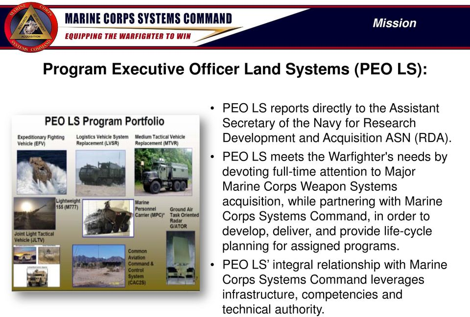 PEO LS meets the Warfighter's needs by devoting full-time attention to Major Marine Corps Weapon Systems acquisition, while partnering